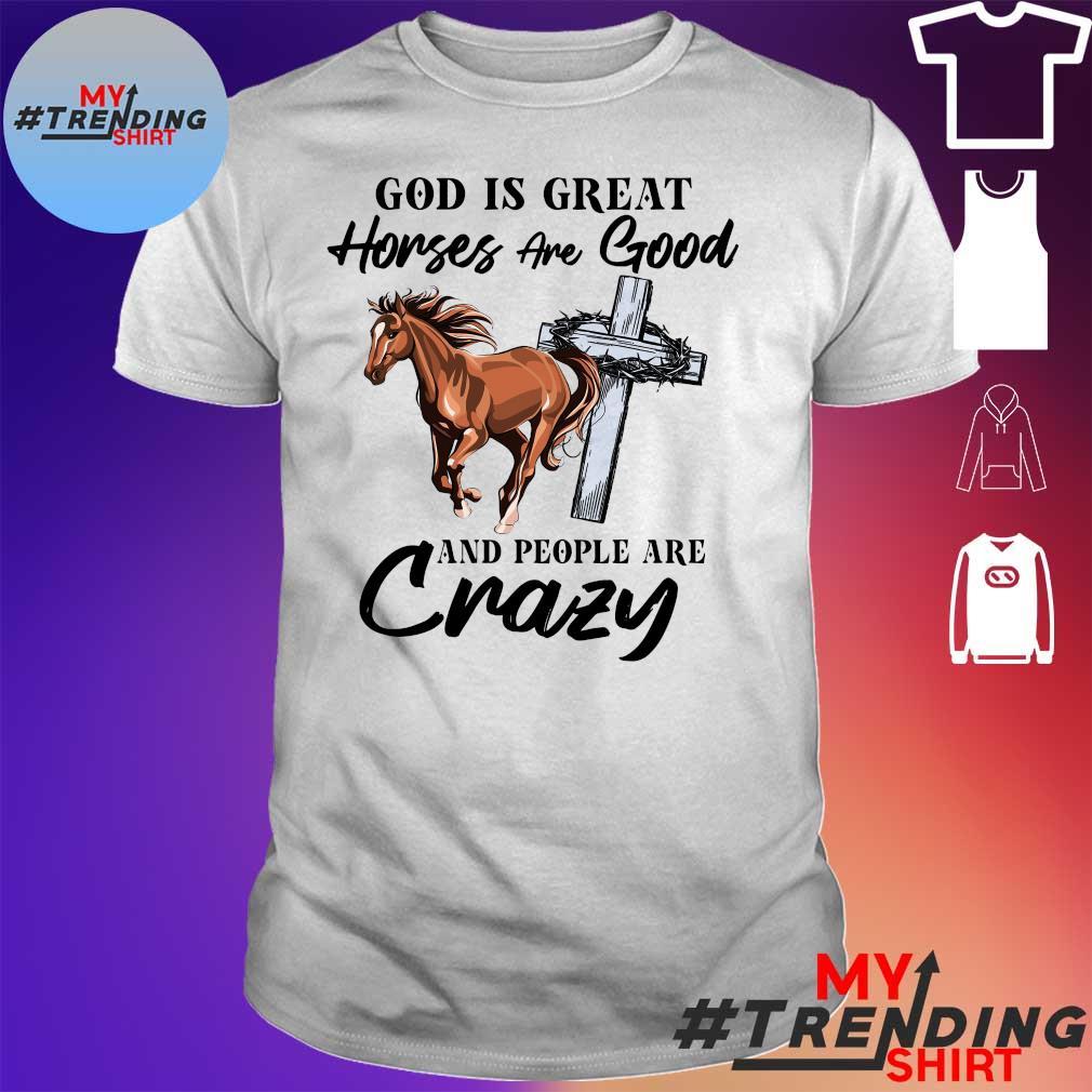God is great horse are good and people are crazy shirt