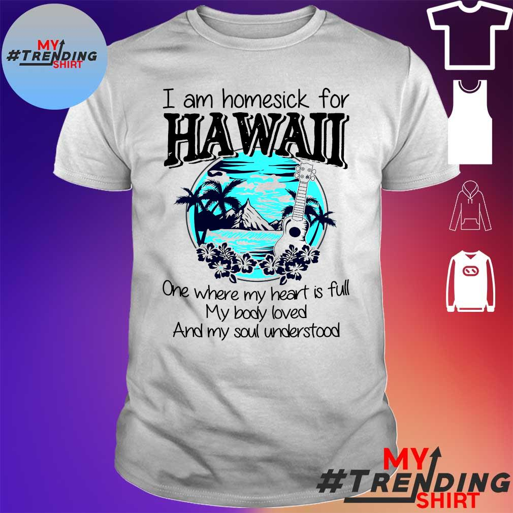 I am homesick for hawaii one where my heart is full my body loved and soul understood shirt