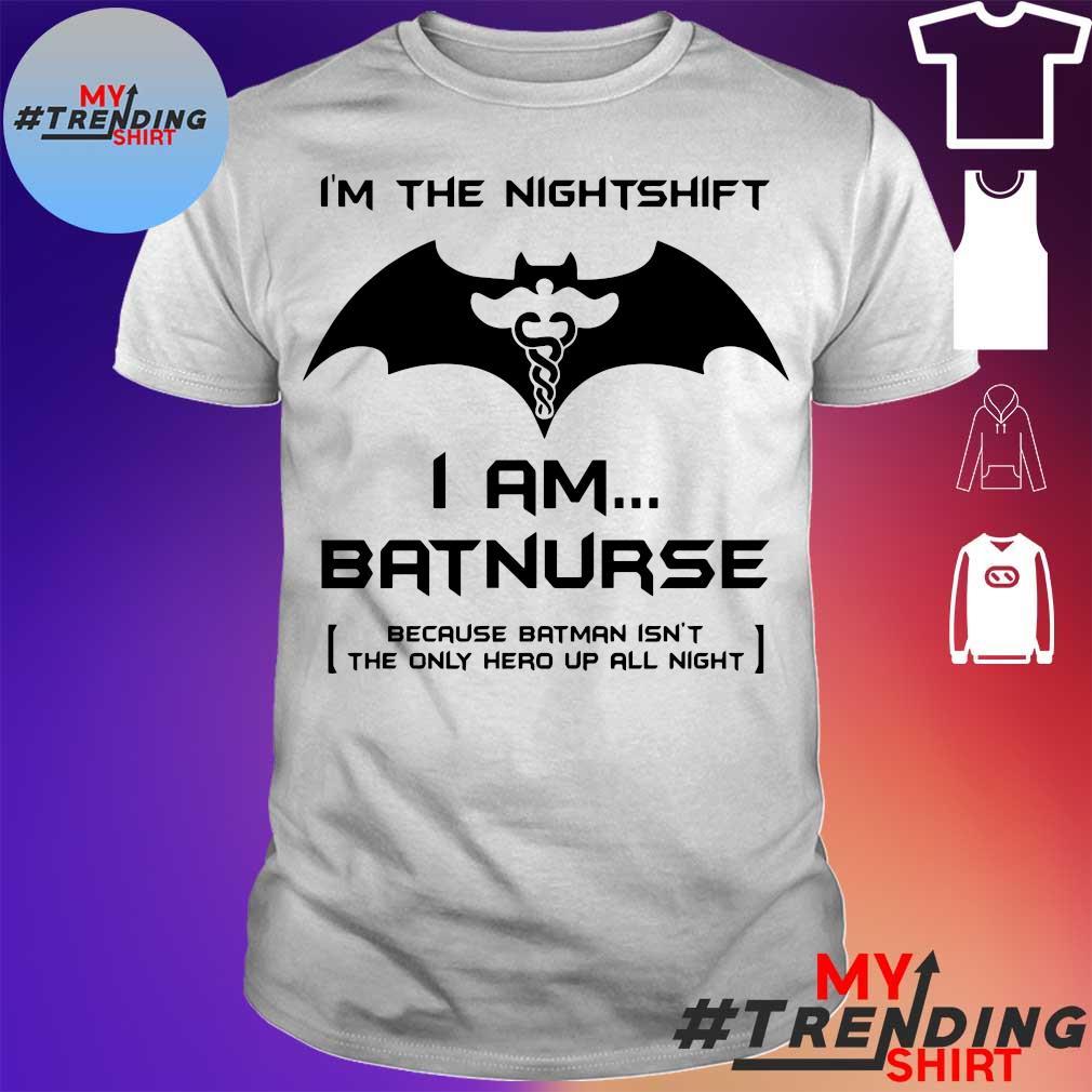 I'M THE NIGHTSHIFT I AM BATNURSE BECAUSE BATMAN ISN'T THE ONLY HERO UP ALL NIGHT SHIRT