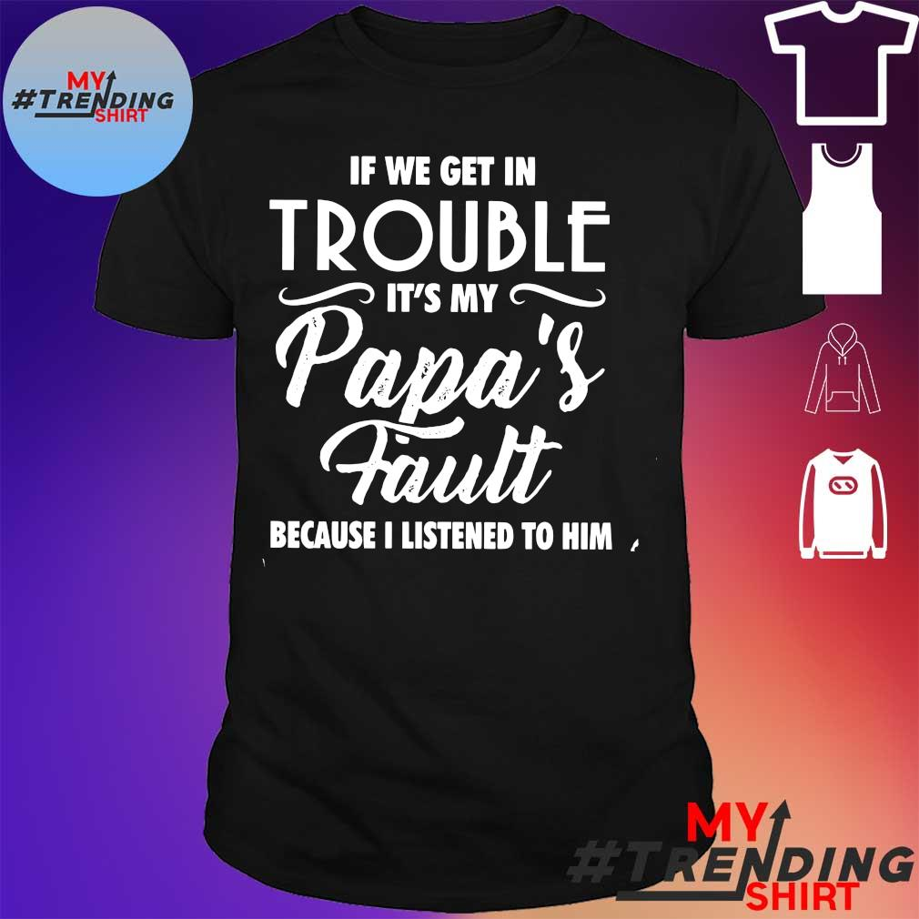 if we get in trouble it's my papa's fault shirt