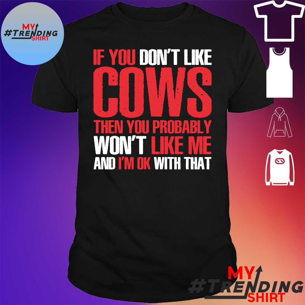 If you don't like cows then you probably won't like me and i'm ok with that shirt