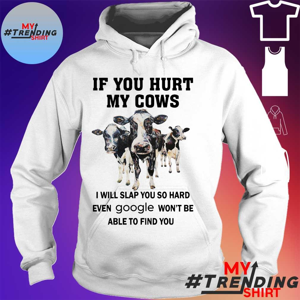 IF YOU HURT MY COWS I WILL SLAP YOU SO HARD EVEN GOOLE WON'T BE ABLE TO FIND YOU SHIRT hoodie