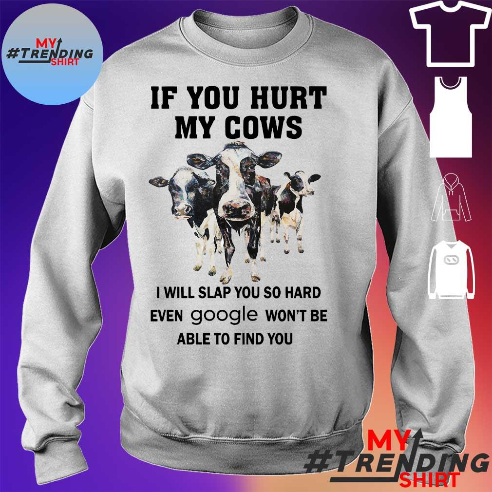 IF YOU HURT MY COWS I WILL SLAP YOU SO HARD EVEN GOOLE WON'T BE ABLE TO FIND YOU SHIRT sweater