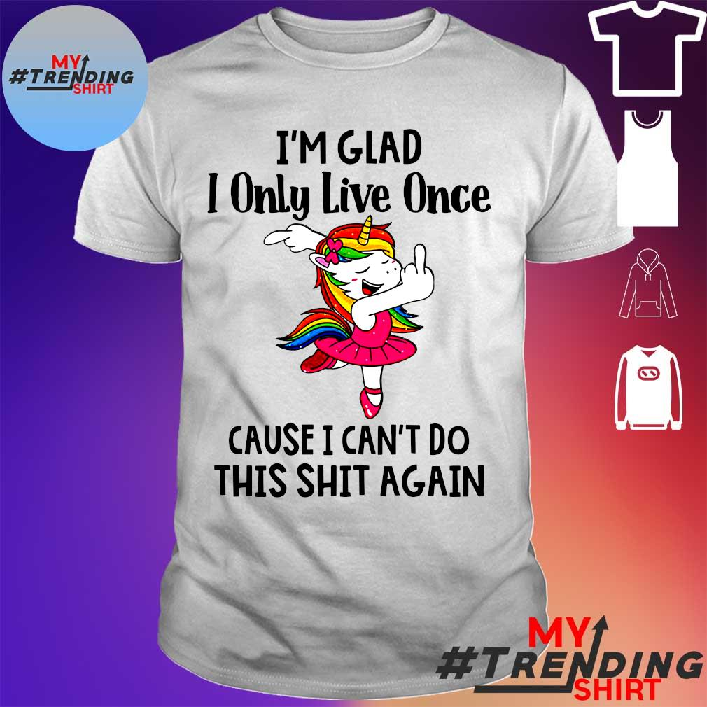I'm glad I only live once cause I can't do this shit again shirt