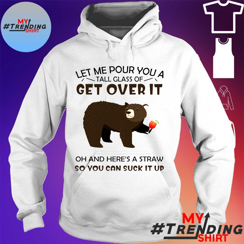 LET ME POUR YOU A TALL GLASS Ò GET OVER IT OH AND HERE'S A STRAW SO YOU CAN SUCK IT UP SHIRT hoodie