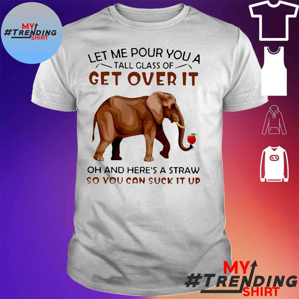 LET ME POUR YOU A TALL GLASS Ò GET OVER IT OH AND HERE'S A TRAW SO YOU CAN SUCK IT UP SHIRT