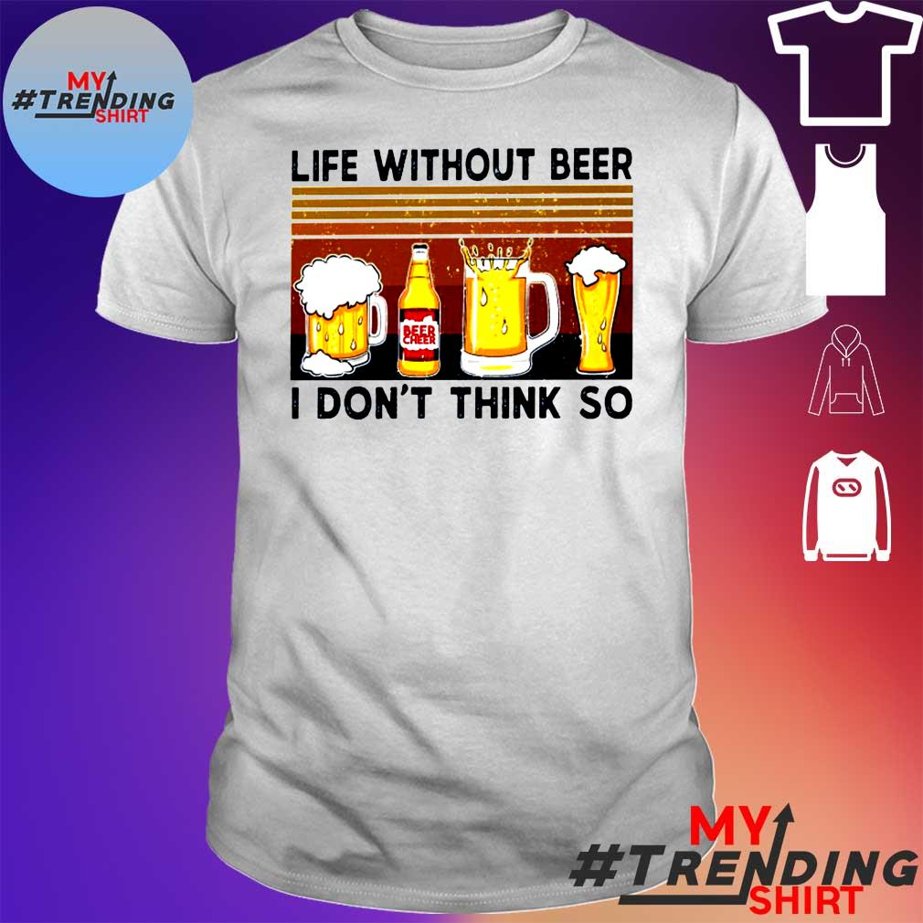 LIFE WITHOUT BEER I DON'T THINK SO SHIRT