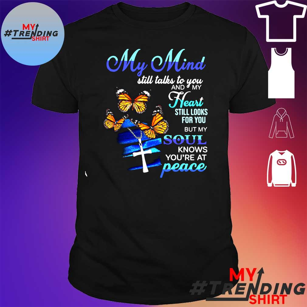 My mind still talks to you and my heart still looks for you but my soul knows you're at peace shirt