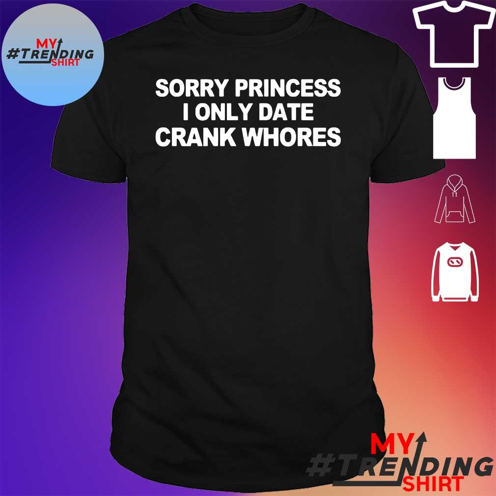 sorry princess i only date crank whores t-shirt
