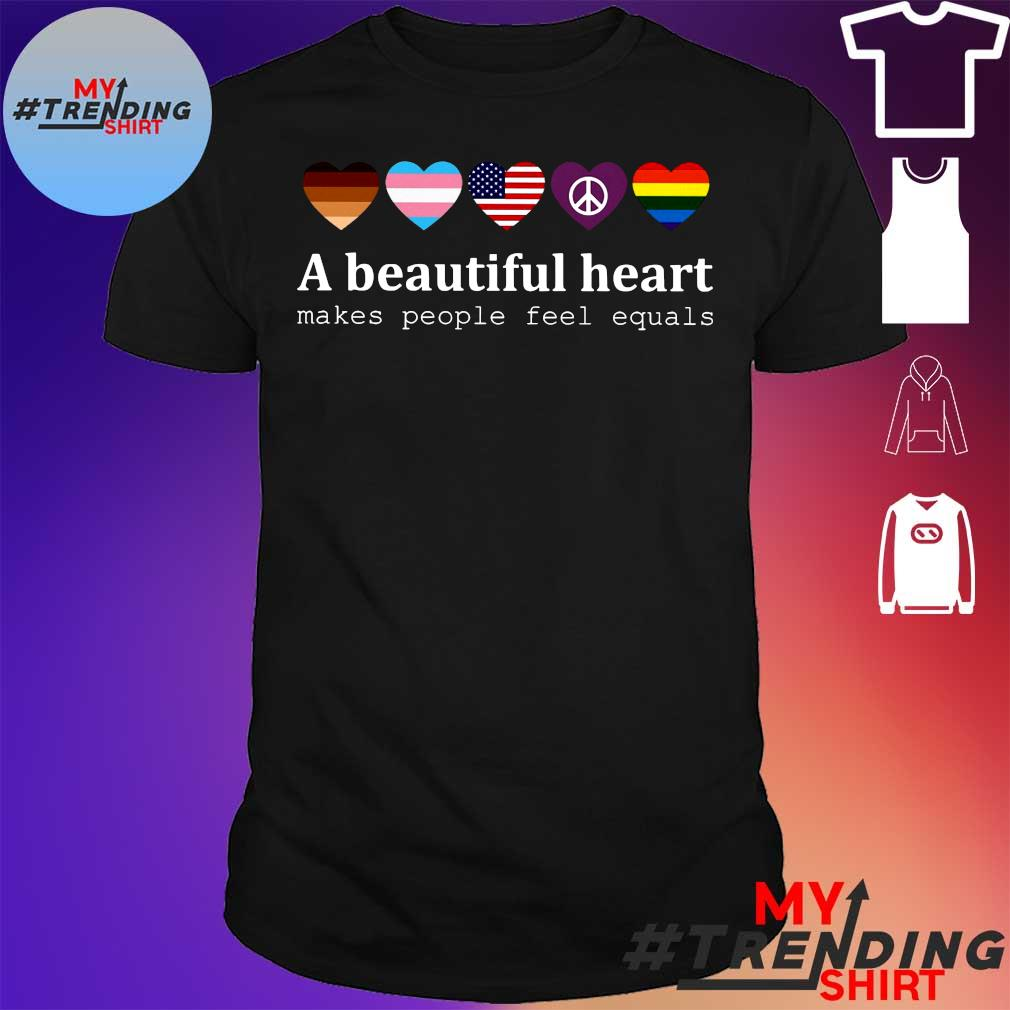 A beautiful heart makes people feel equals shirt
