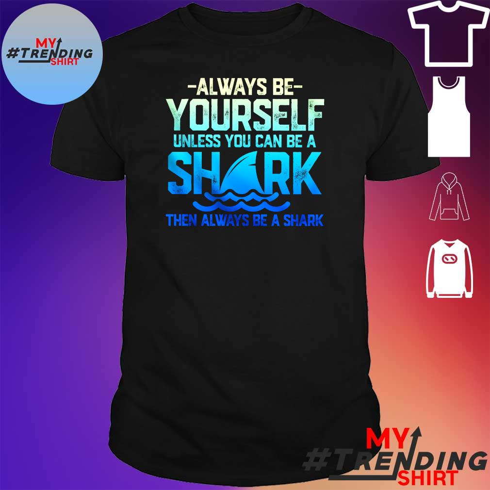Always be yourself unless you can be a shark then always be a shark shirt