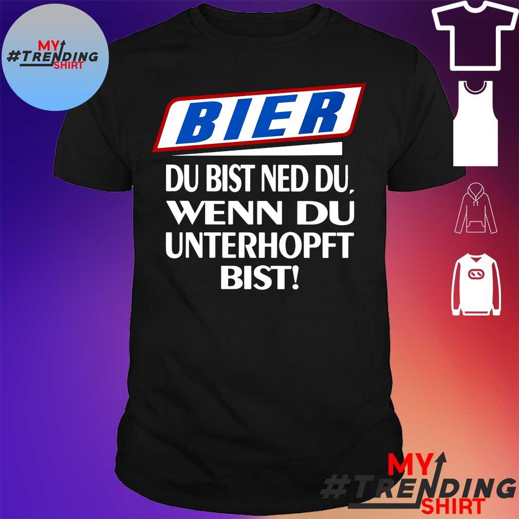 Bier du bist ned du wenn du unterhof bist shirt