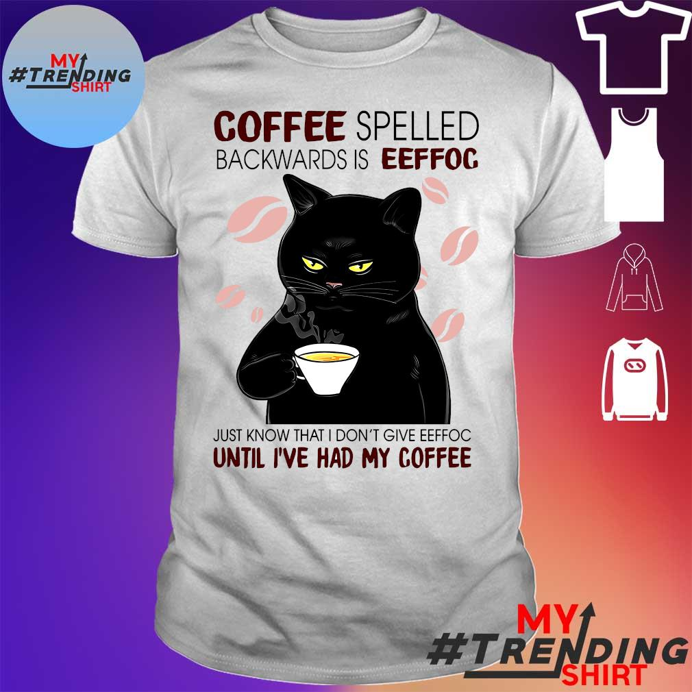 Coffee Spelled Backwards Is Eeffoc Just Know That I Don't Give Eeffoc Until I've Had My Coffee shirt