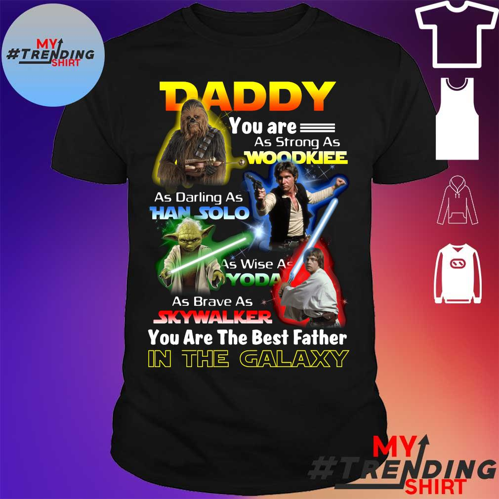 Daddy You Are As Strong As Wood As Daring As Han Solo As Wise As Yoda As Brave As Skywalker You Are The Best Father Shirt