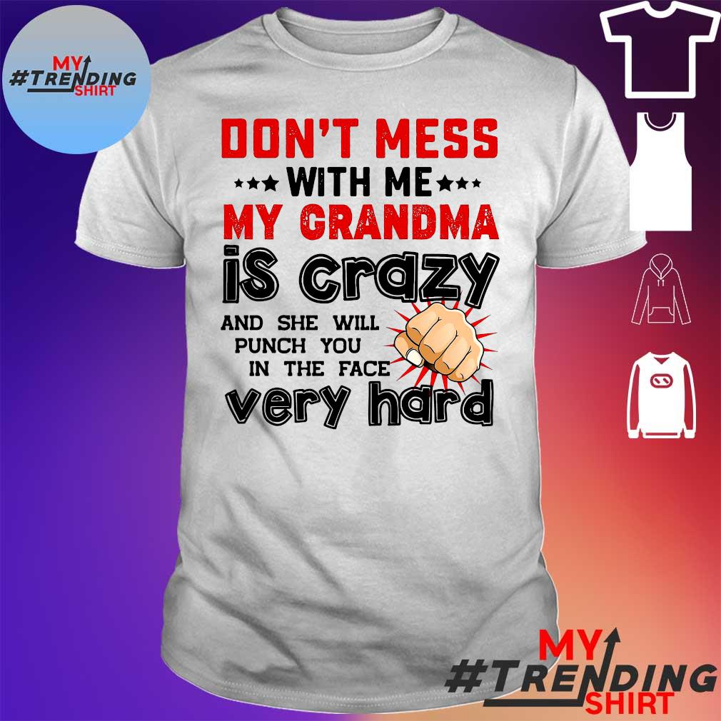 Don't mess with me my grandma is crazy and she will punch you in the face very hard shirt