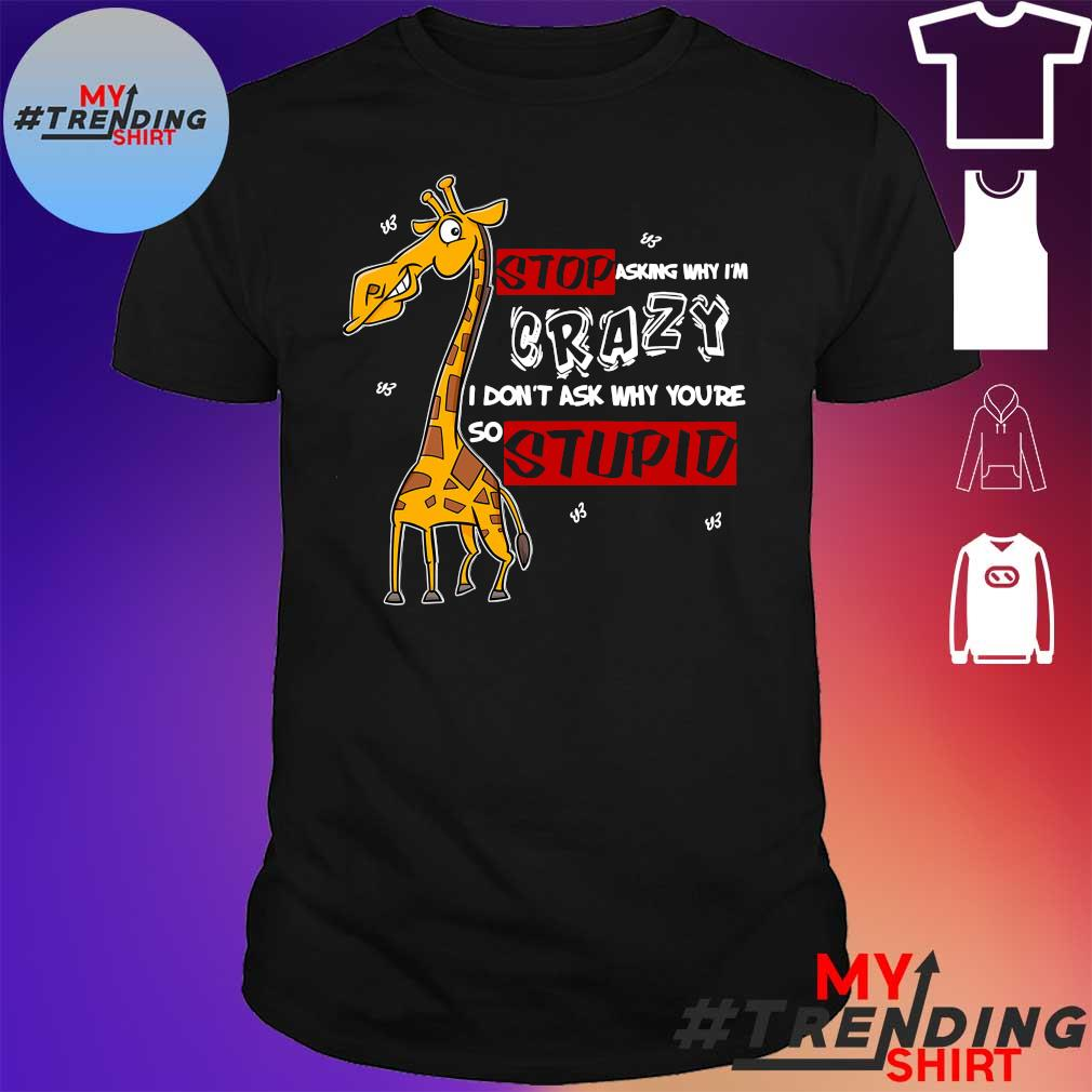 Giaffe Stop asking why i'm crazy i don't why you're so stupid shirt