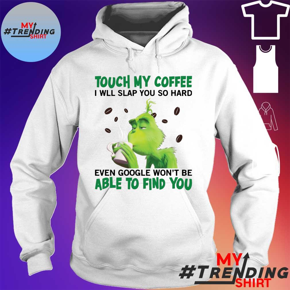 Grinch Touch my coffee I will slap you hard even google won't be able to find you s hoodie