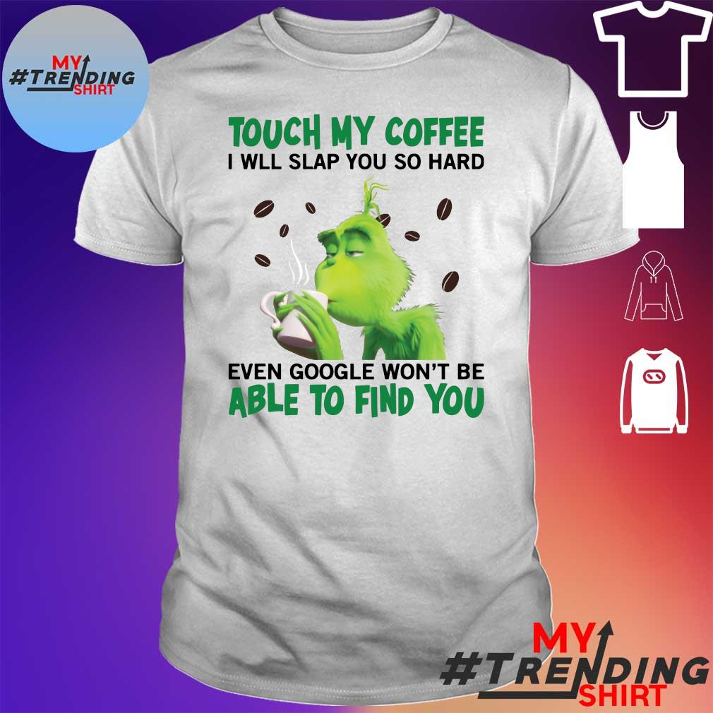 Grinch Touch my coffee I will slap you hard even google won't be able to find you shirt