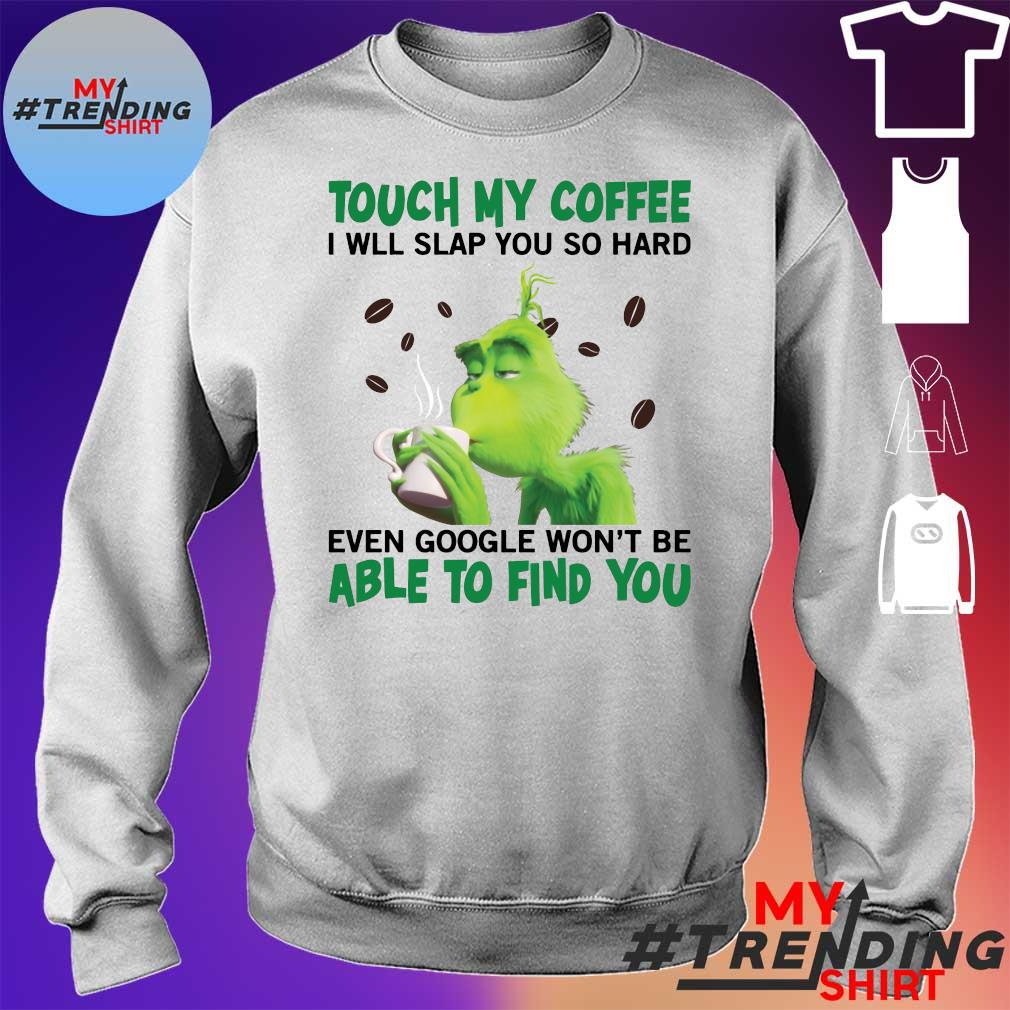 Grinch Touch my coffee I will slap you hard even google won't be able to find you s sweater