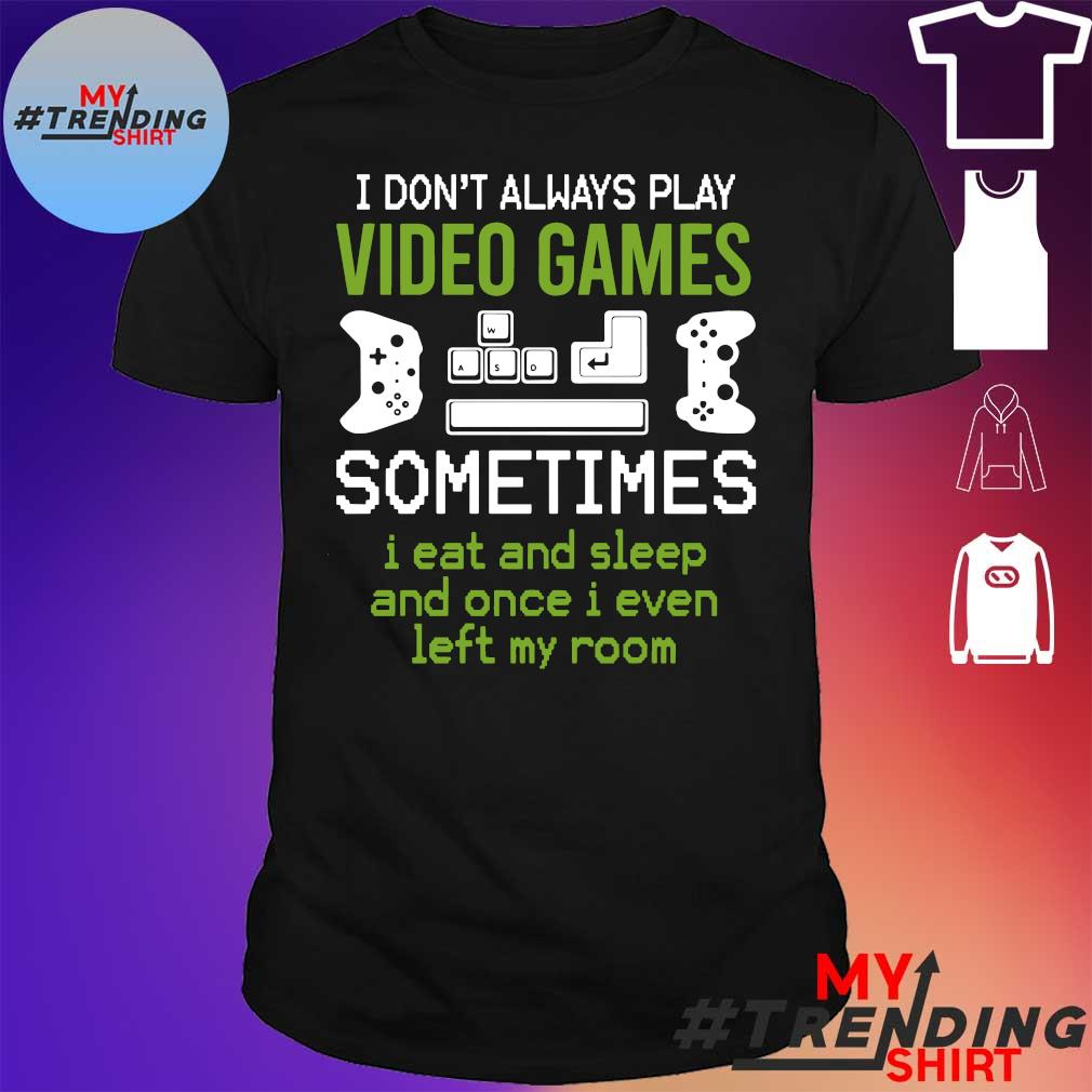 I don't always play video games sometimes I eat and sleep shirt