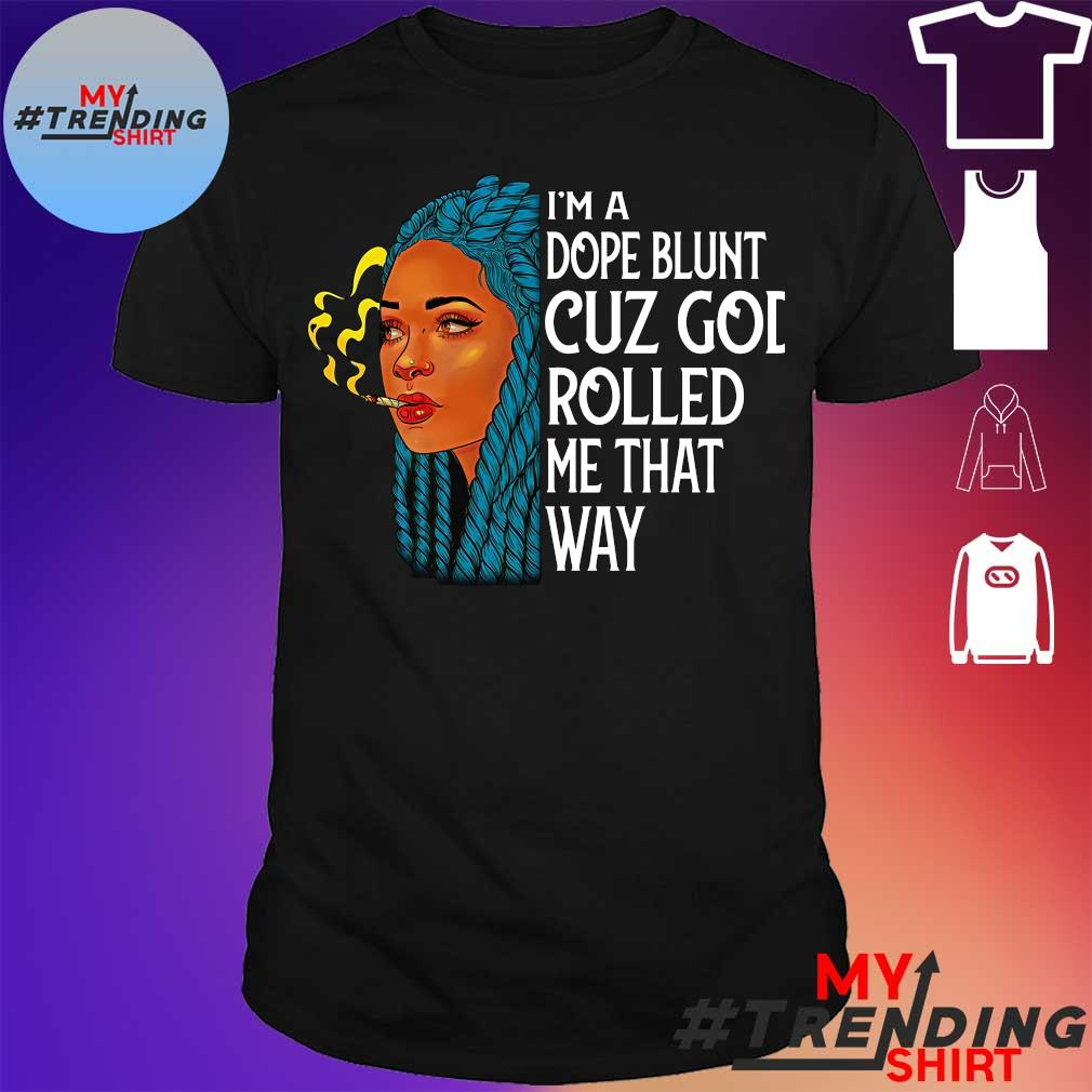 I'm a dope blunt cuz god rolled me that way shirt