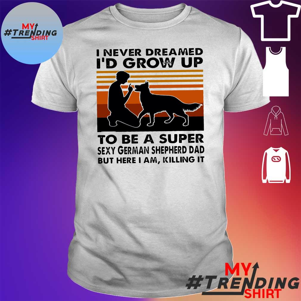 I never dreamed i'd grow up to be a super sexy german shepherd dad but here i am killing it shirt