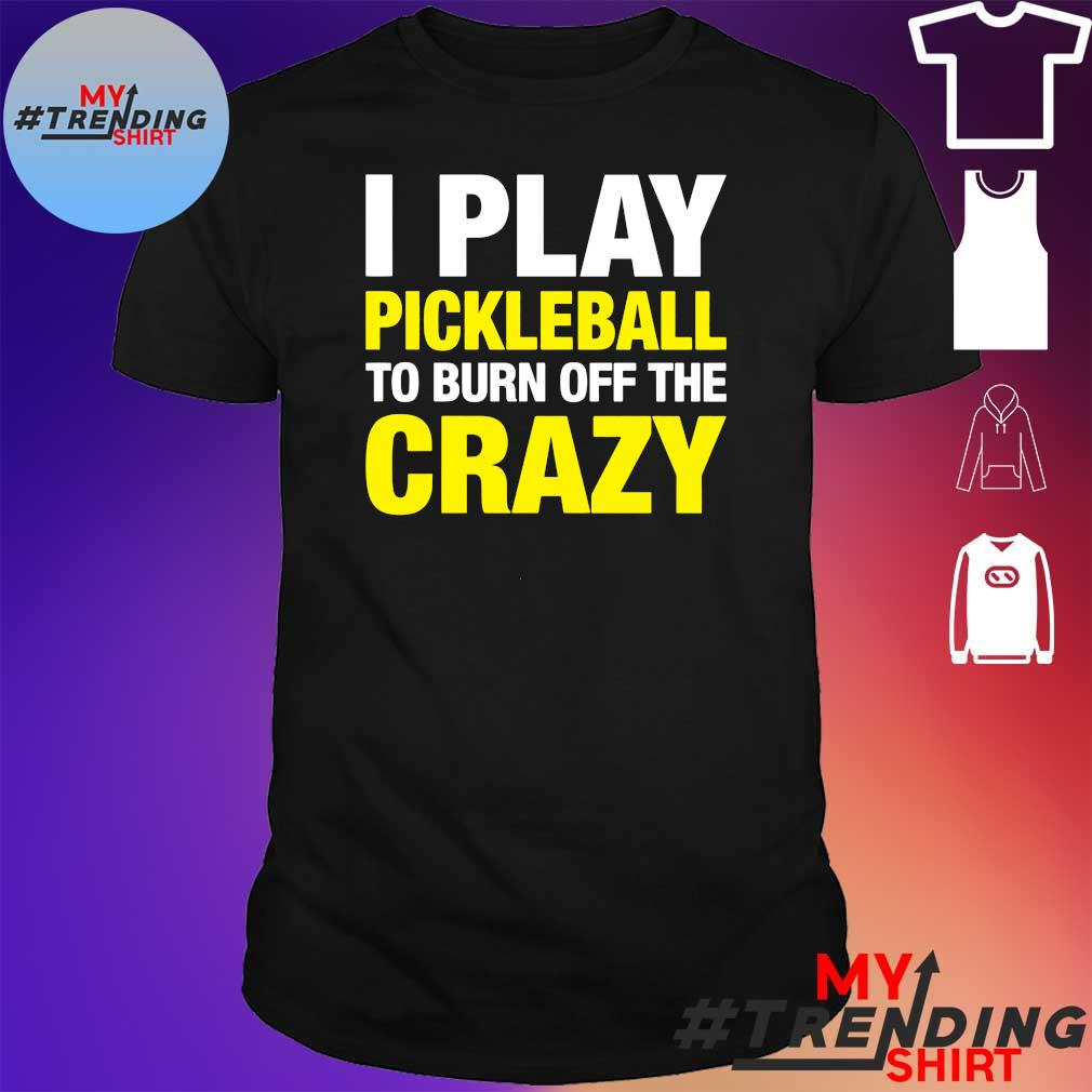 I play pickleball to burn off the crazy shirt