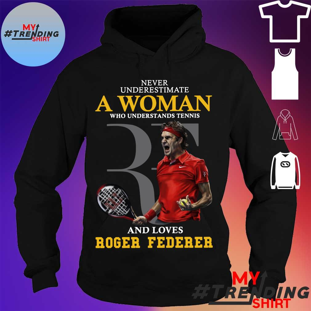 Never underestimate a woman who understands tennis a nd loves roger federer s hoodie