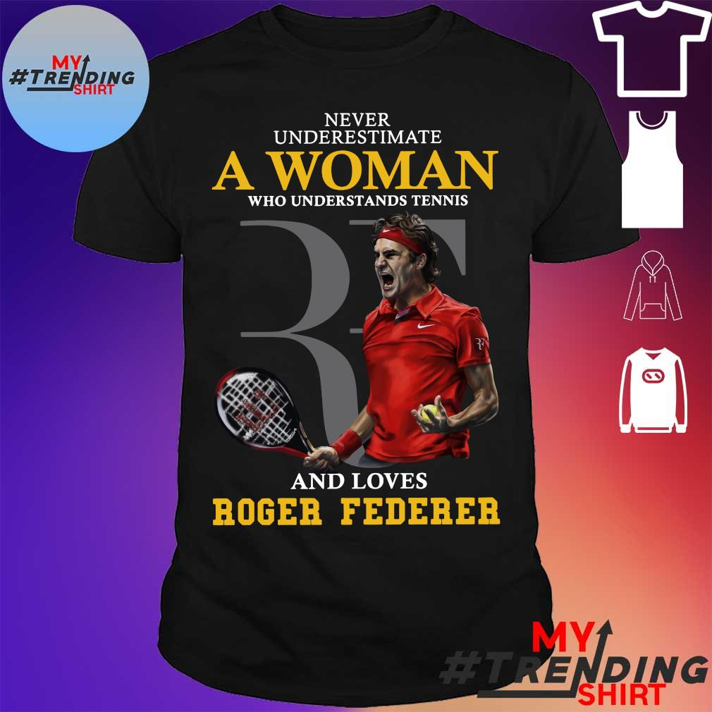 Never underestimate a woman who understands tennis a nd loves roger federer shirt