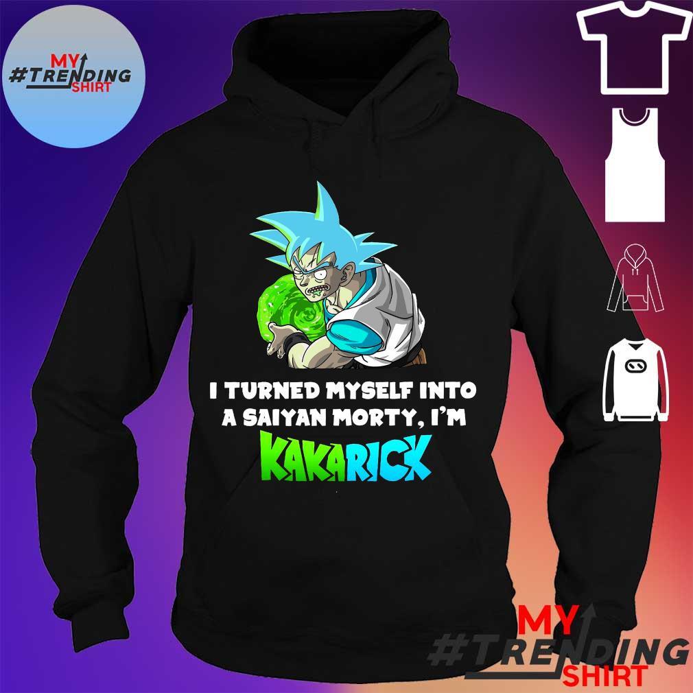 Son Goku I Turned Myself Into A Saiyan Morty I'm Kakarick Shirt hoodie