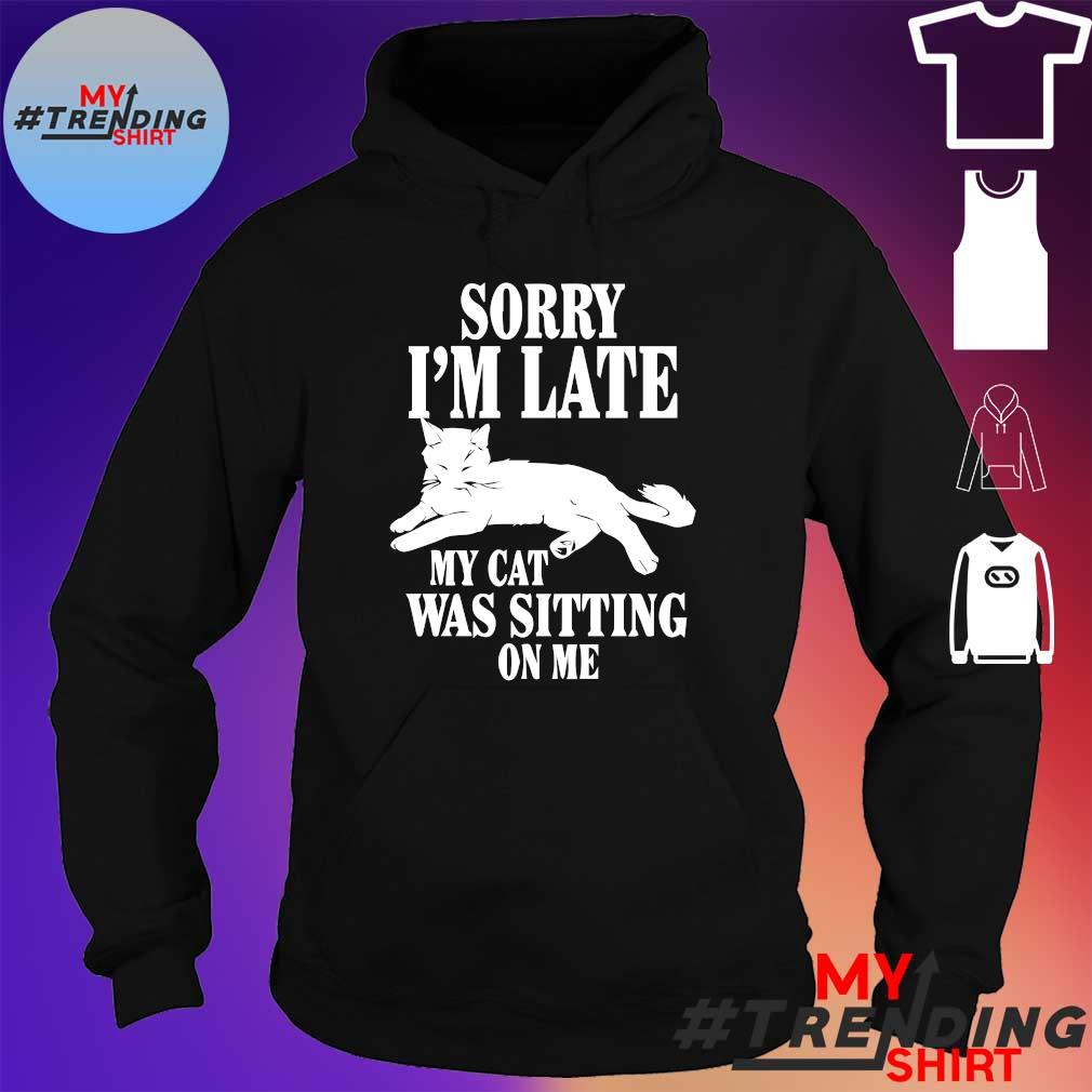 Sorry i'm late my cat was sitting on me s hoodie