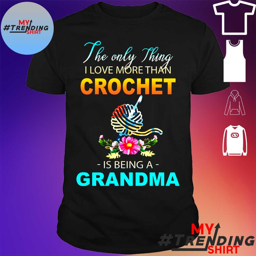 The only thing i love more than crochet is being a grandma shirt