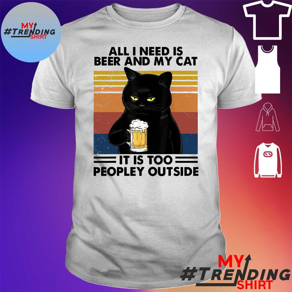 All I need today is beer and my cat it is too peopley outside vintage shirt