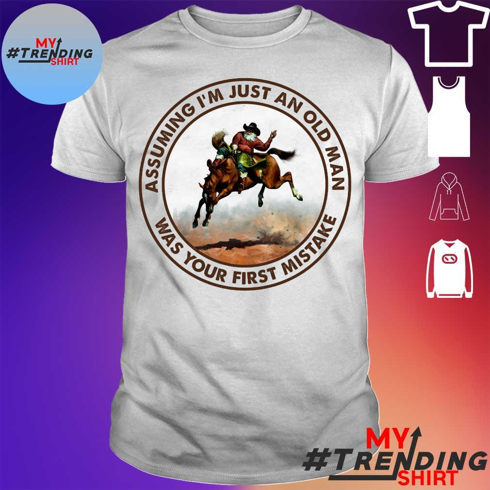 Assuming i'm just an old man riding a horse was your first mistake shirt