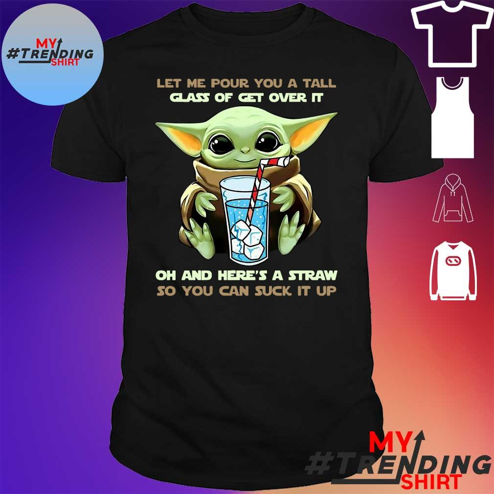 Baby Yoda Let Me Pour You A Tall Glass Of Get Over It Oh And Here's A Straw So You Can Suck It Up Shirt