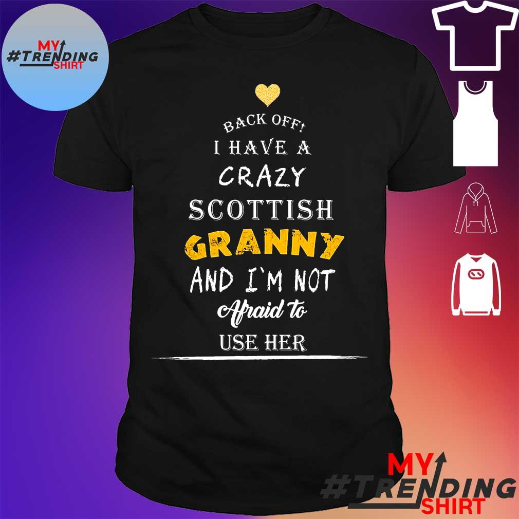Back Off I Have A Crazy Scottish Granny And I'm Not Afraid To Use Her Shirt