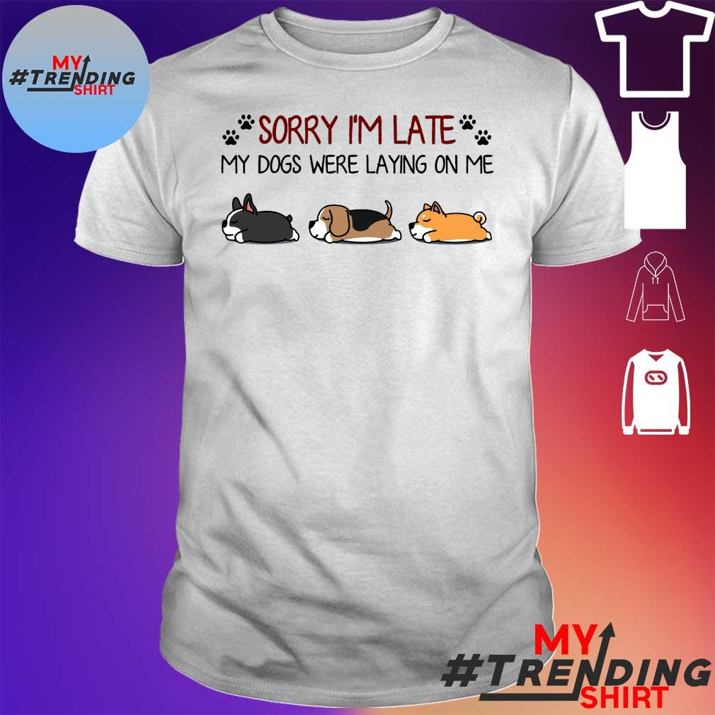 Dog sorry I'm late my dogs were laying on me shirt