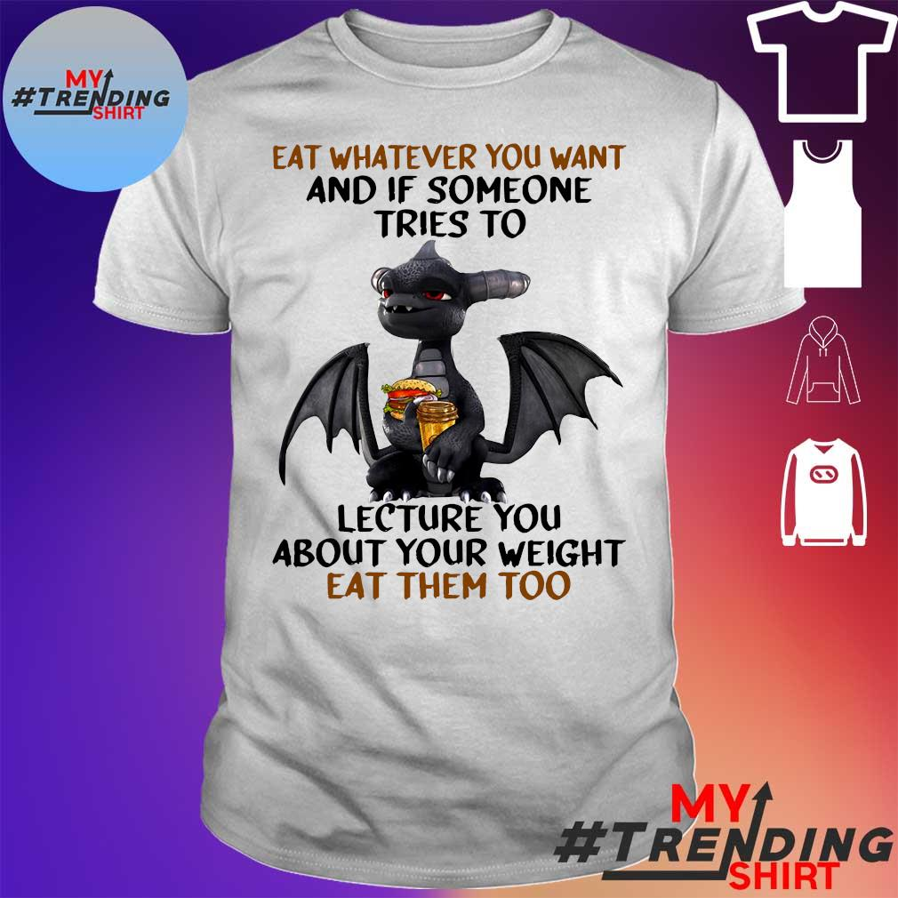 Dragon eat whatever you want and if someone tries to lecture you about your weight eat them too shirt