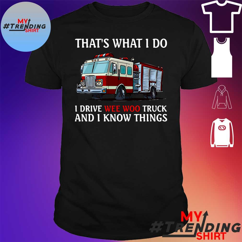 Fire Truck That's What I Do I Drive Wee Woo Truck And I Know Things Shirt