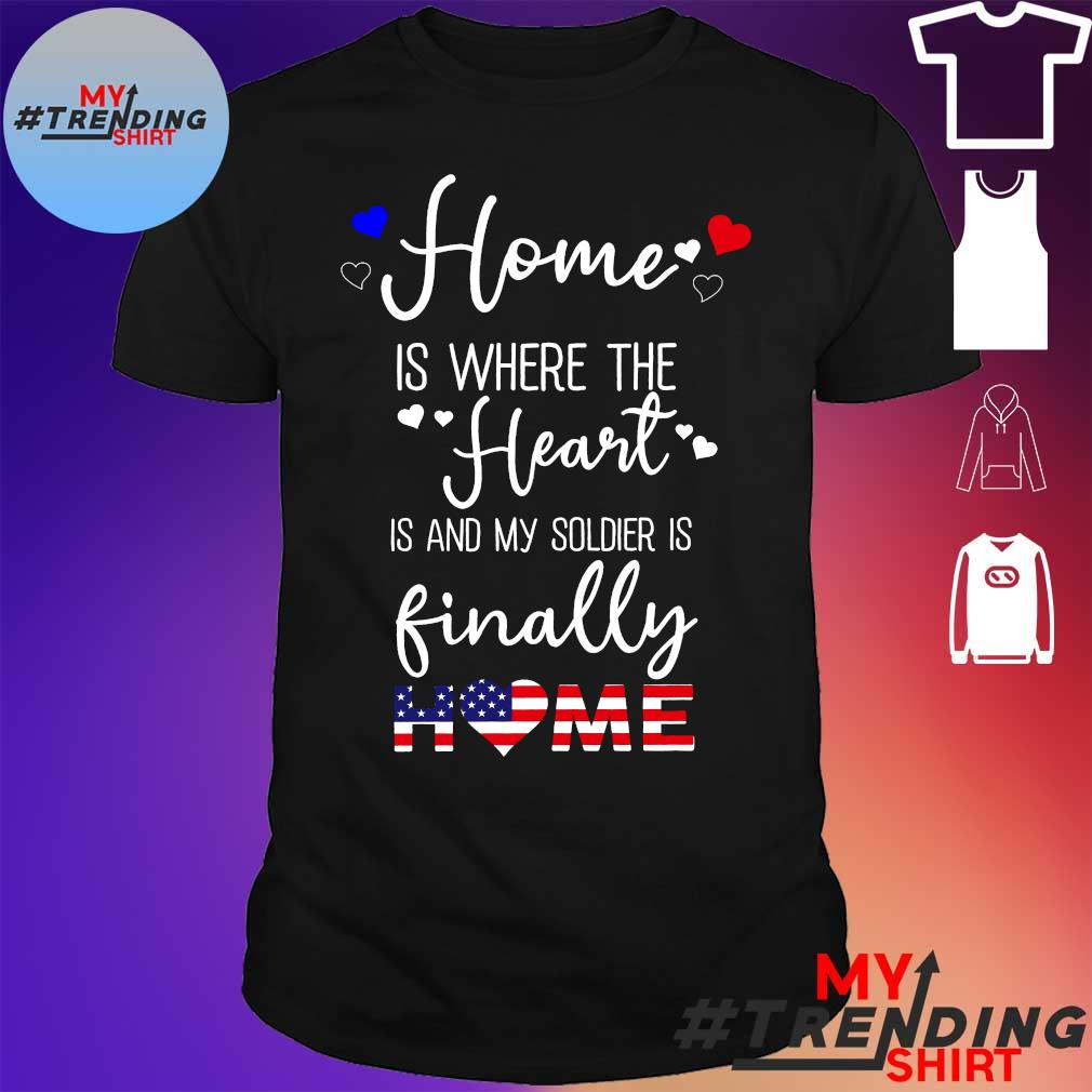 Home is where the heart is and my soldier is finally home shirt