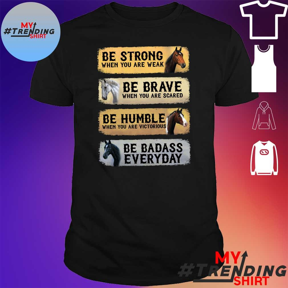 Horses Be strong when you are weak be brave when you are scared be humble when you are victorious be badass every day shirt