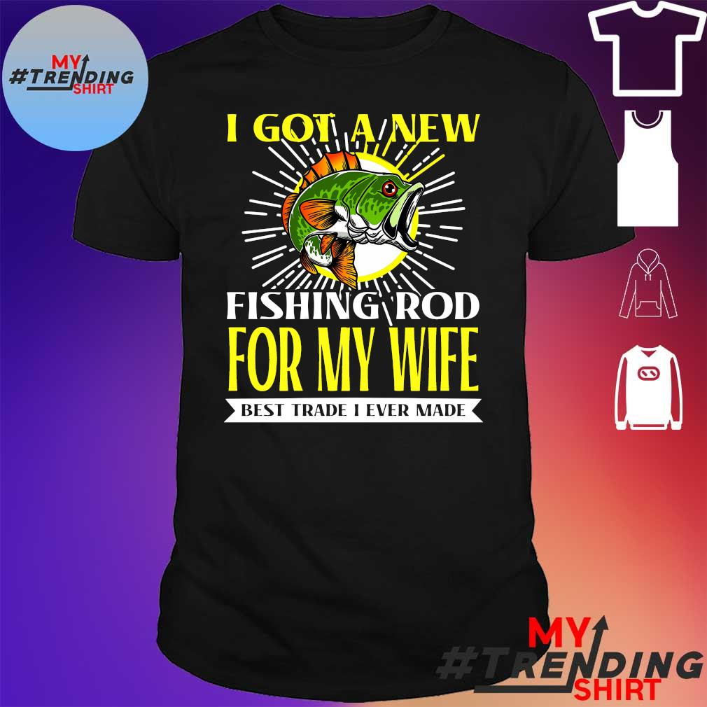 I got a new fishing rod for my wife best trade i ever made shirt
