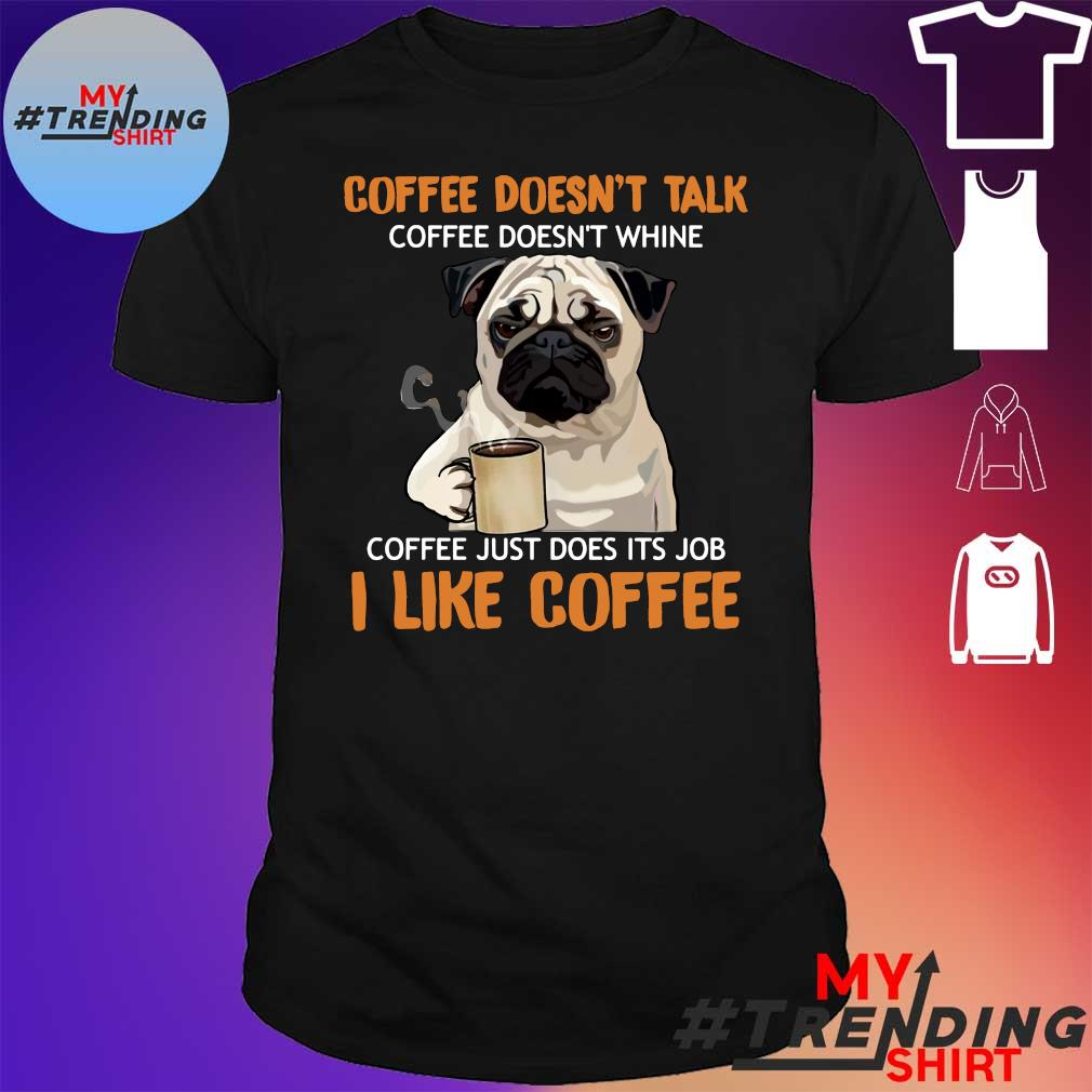 Pug Coffee Doesn't Talk Coffee Doesn't Whine Coffee Just Does Its Job I Like Coffee Shirt