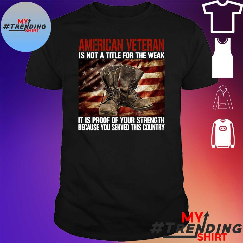 American veteran is not a title for the weak it is proof of your strength because you served this country shirt