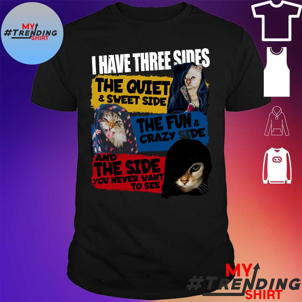Cat I have three sides the quiet & sweet side the fun & crazy side and the side you never want to see shirt