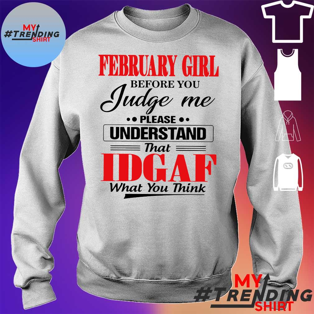 February girl before you judge Me please understand that idgaf what you think Shirt sweater