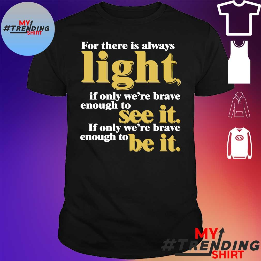 For there is always light if only we're brave enough to see it if only we're brave enough to be it shirt