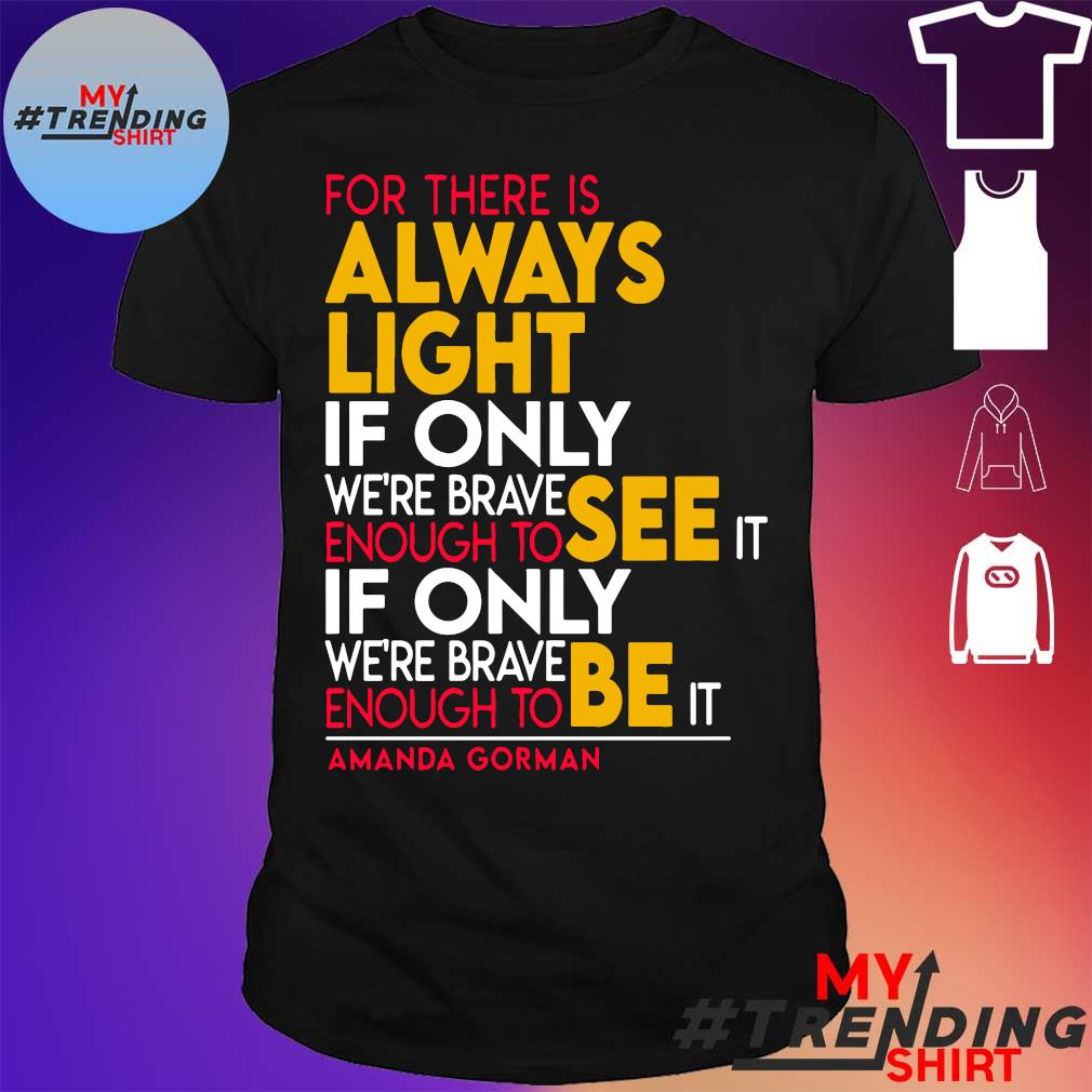 For there is always light if only we're brave enough to see it if only we're brave shirt