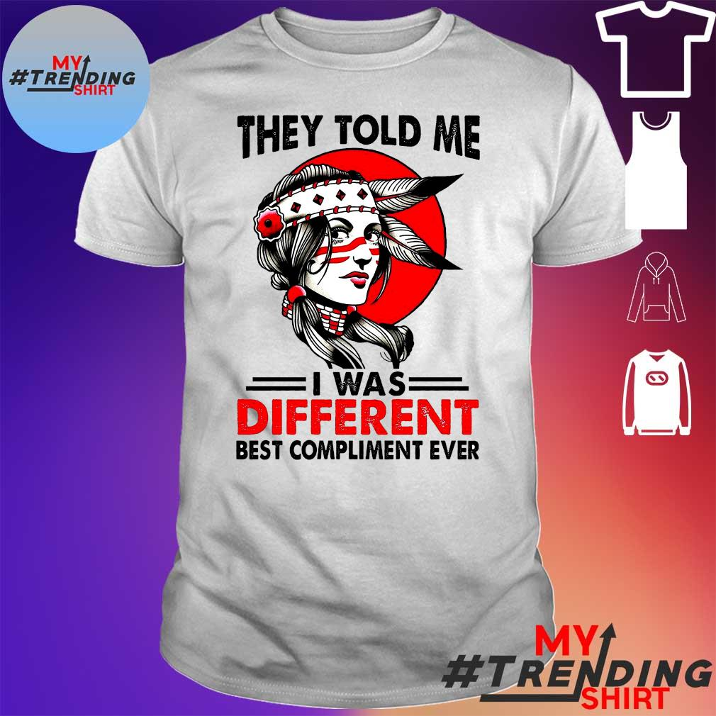 Girl They Told Me I Was Different Best Compliment Ever Shirt