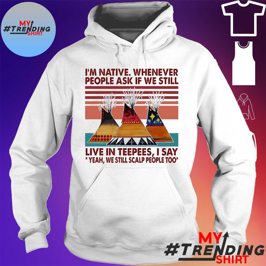 I'm Native Whenever People Ask If We Still Live In Teepees I Say Yeah We Still Scalp People Too Vintage Retro Shirt hoodie